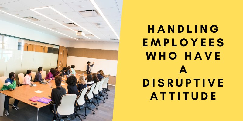 Handling employees with disruptive attitude