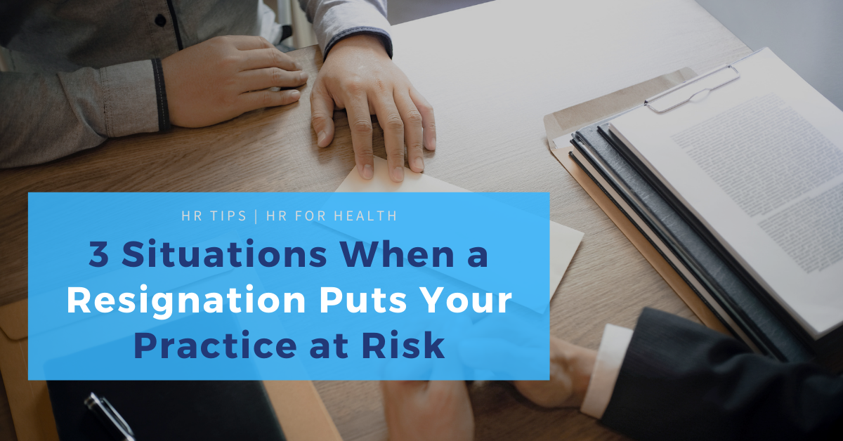 3 Situations When a Resignation Puts Your Practice at Risk